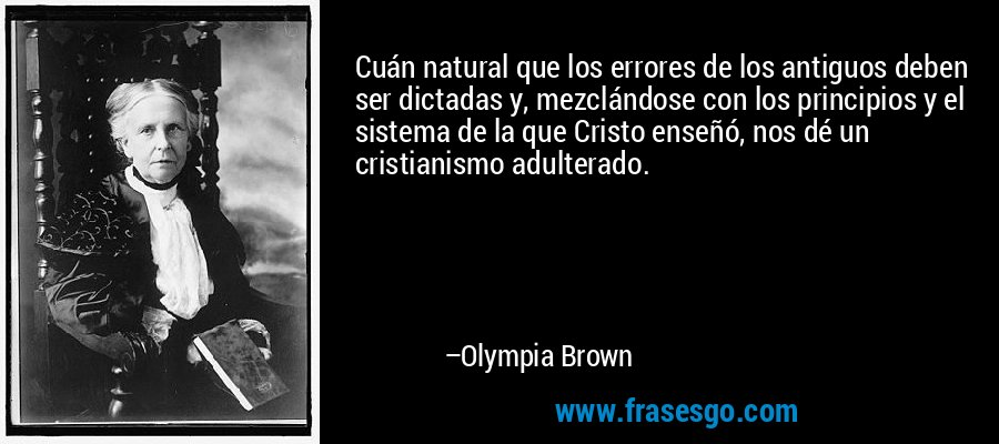 Cuán natural que los errores de los antiguos deben ser dictadas y, mezclándose con los principios y el sistema de la que Cristo enseñó, nos dé un cristianismo adulterado. – Olympia Brown