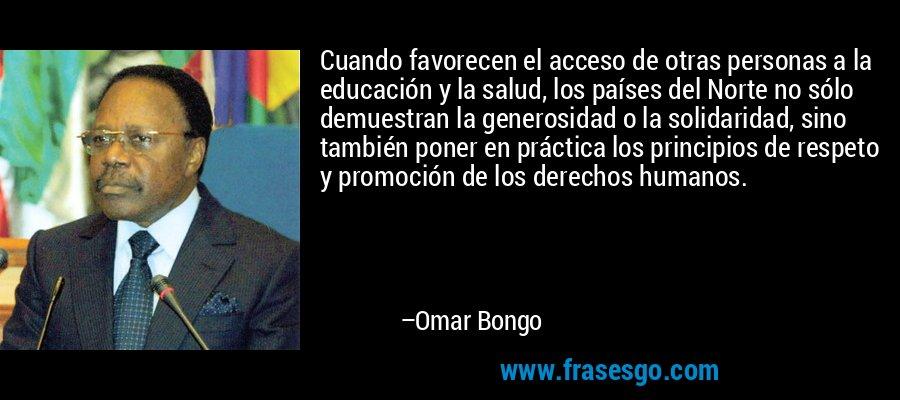 Cuando favorecen el acceso de otras personas a la educación y la salud, los países del Norte no sólo demuestran la generosidad o la solidaridad, sino también poner en práctica los principios de respeto y promoción de los derechos humanos. – Omar Bongo