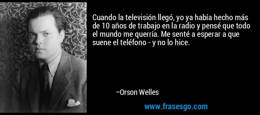 Cuando la televisión llegó, yo ya había hecho más de 10 años de trabajo en la radio y pensé que todo el mundo me querría. Me senté a esperar a que suene el teléfono - y no lo hice. – Orson Welles