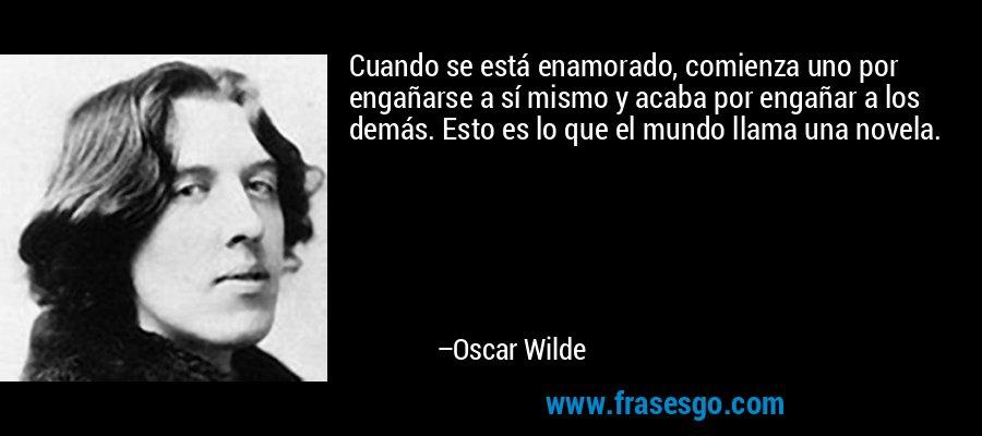 Cuando se está enamorado, comienza uno por engañarse a sí mismo y acaba por engañar a los demás. Esto es lo que el mundo llama una novela. – Oscar Wilde