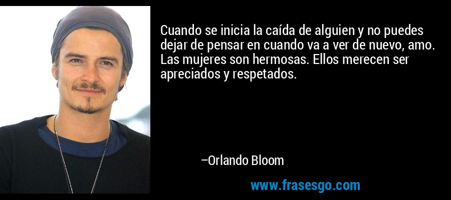 Cuando se inicia la caída de alguien y no puedes dejar de pensar en cuando va a ver de nuevo, amo. Las mujeres son hermosas. Ellos merecen ser apreciados y respetados. – Orlando Bloom