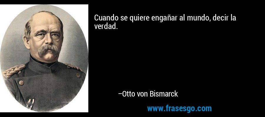 Cuando se quiere engañar al mundo, decir la verdad. – Otto von Bismarck