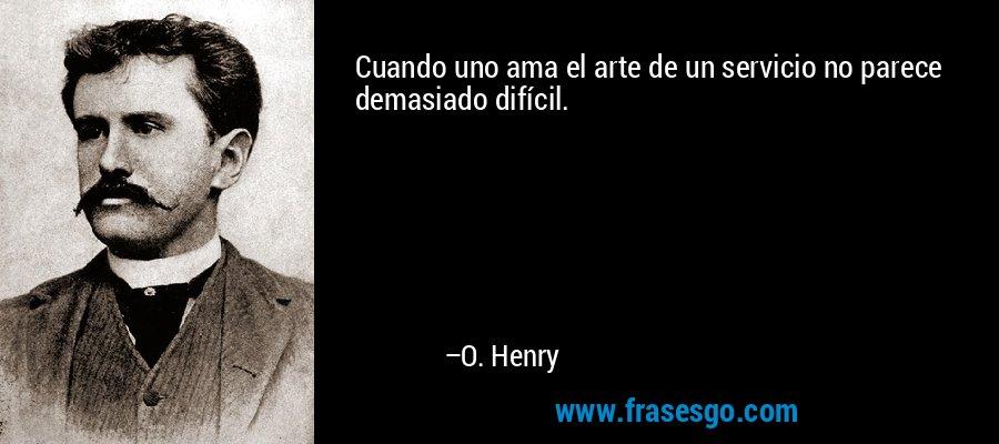 Cuando uno ama el arte de un servicio no parece demasiado difícil. – O. Henry