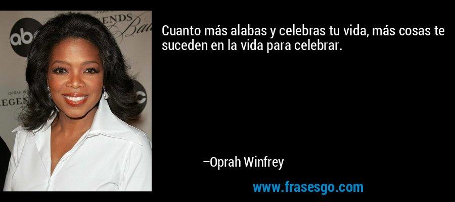 Cuanto más alabas y celebras tu vida, más cosas te suceden en la vida para celebrar. – Oprah Winfrey