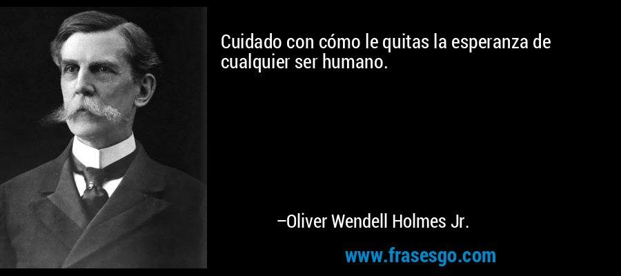 Cuidado con cómo le quitas la esperanza de cualquier ser humano. – Oliver Wendell Holmes Jr.