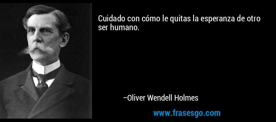 Cuidado con cómo le quitas la esperanza de otro ser humano. – Oliver Wendell Holmes