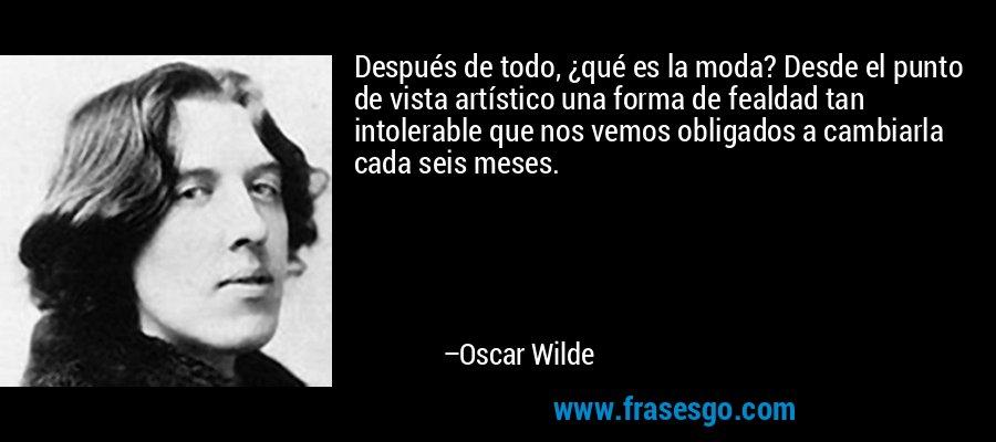 Después de todo, ¿qué es la moda? Desde el punto de vista artístico una forma de fealdad tan intolerable que nos vemos obligados a cambiarla cada seis meses. – Oscar Wilde