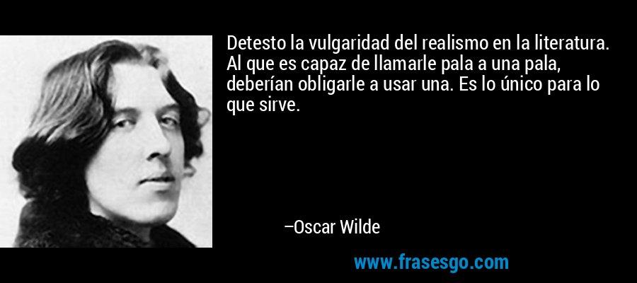 Detesto la vulgaridad del realismo en la literatura. Al que es capaz de llamarle pala a una pala, deberían obligarle a usar una. Es lo único para lo que sirve. – Oscar Wilde