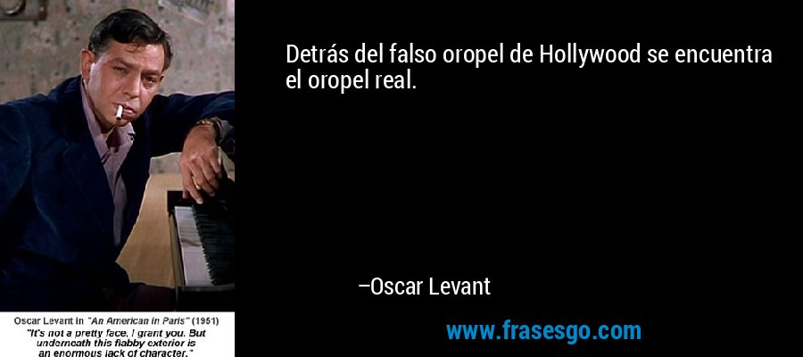 Detrás del falso oropel de Hollywood se encuentra el oropel real. – Oscar Levant