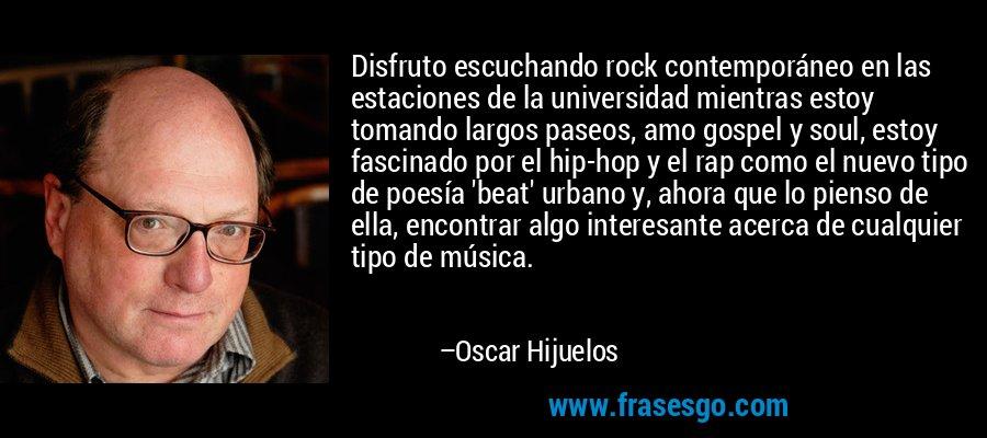 Disfruto escuchando rock contemporáneo en las estaciones de la universidad mientras estoy tomando largos paseos, amo gospel y soul, estoy fascinado por el hip-hop y el rap como el nuevo tipo de poesía 'beat' urbano y, ahora que lo pienso de ella, encontrar algo interesante acerca de cualquier tipo de música. – Oscar Hijuelos