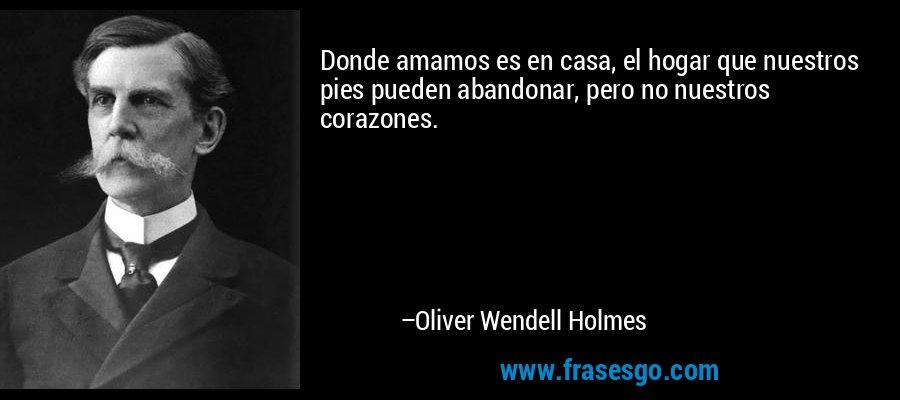 Donde amamos es en casa, el hogar que nuestros pies pueden abandonar, pero no nuestros corazones. – Oliver Wendell Holmes