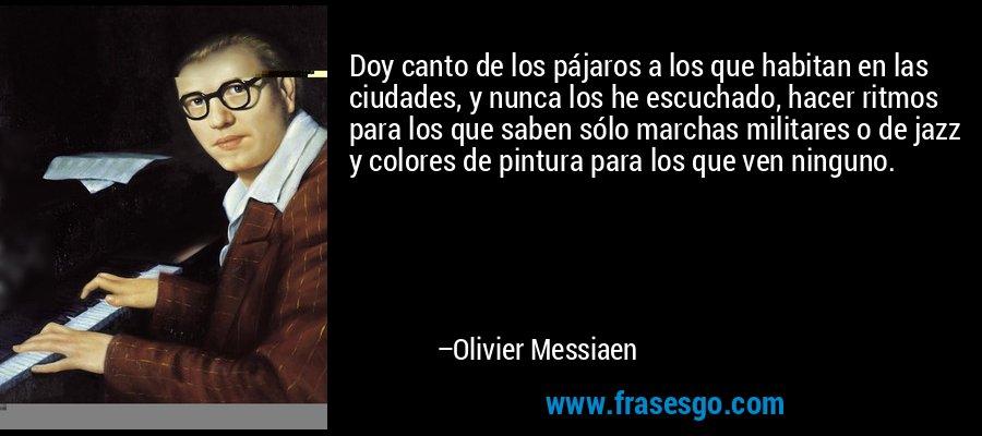 Doy canto de los pájaros a los que habitan en las ciudades, y nunca los he escuchado, hacer ritmos para los que saben sólo marchas militares o de jazz y colores de pintura para los que ven ninguno. – Olivier Messiaen