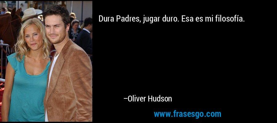 Dura Padres, jugar duro. Esa es mi filosofía. – Oliver Hudson