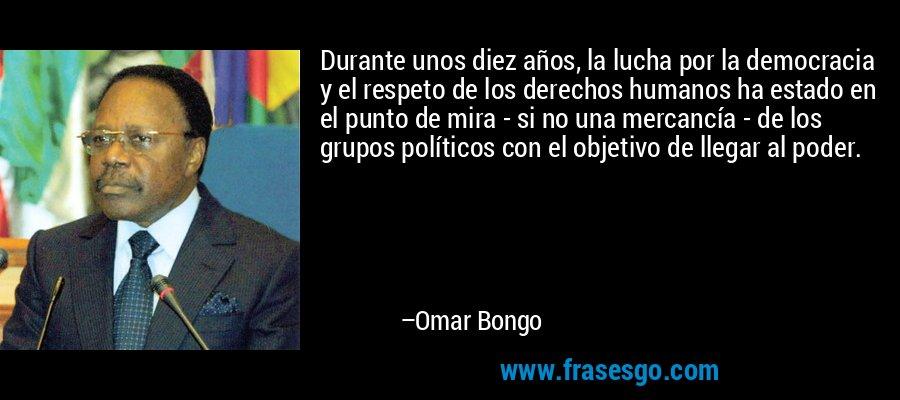 Durante unos diez años, la lucha por la democracia y el respeto de los derechos humanos ha estado en el punto de mira - si no una mercancía - de los grupos políticos con el objetivo de llegar al poder. – Omar Bongo