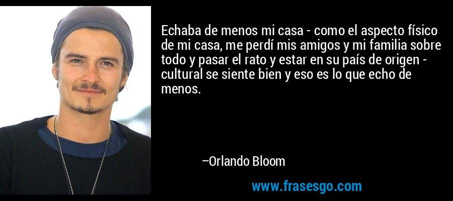 Echaba de menos mi casa - como el aspecto físico de mi casa, me perdí mis amigos y mi familia sobre todo y pasar el rato y estar en su país de origen - cultural se siente bien y eso es lo que echo de menos. – Orlando Bloom