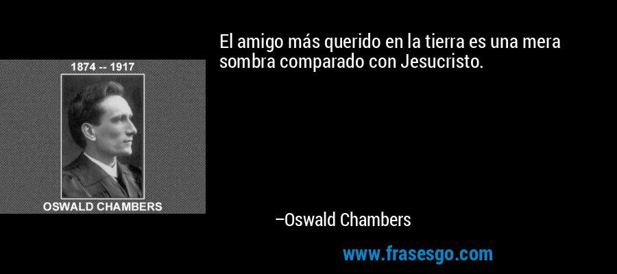 El amigo más querido en la tierra es una mera sombra comparado con Jesucristo. – Oswald Chambers