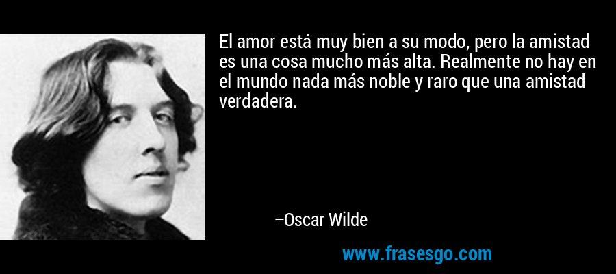 El amor está muy bien a su modo, pero la amistad es una cosa mucho más alta. Realmente no hay en el mundo nada más noble y raro que una amistad verdadera. – Oscar Wilde