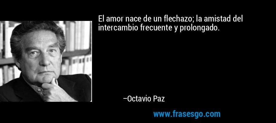 El amor nace de un flechazo; la amistad del intercambio frecuente y prolongado. – Octavio Paz