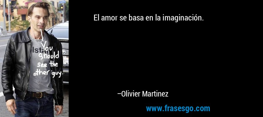 El amor se basa en la imaginación. – Olivier Martinez
