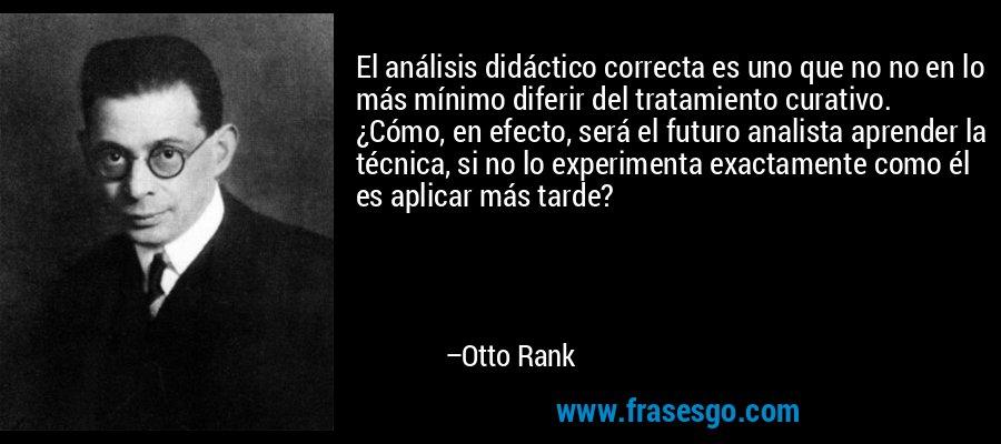 El análisis didáctico correcta es uno que no no en lo más mínimo diferir del tratamiento curativo. ¿Cómo, en efecto, será el futuro analista aprender la técnica, si no lo experimenta exactamente como él es aplicar más tarde? – Otto Rank