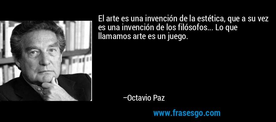 El arte es una invención de la estética, que a su vez es una invención de los filósofos... Lo que llamamos arte es un juego. – Octavio Paz