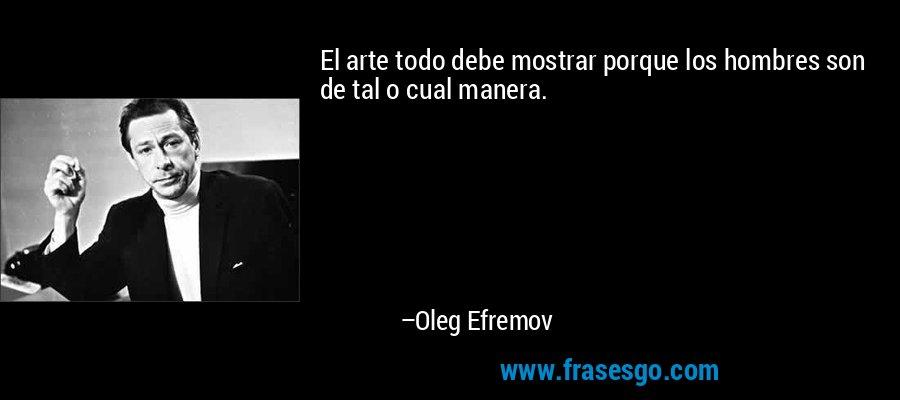 El arte todo debe mostrar porque los hombres son de tal o cual manera. – Oleg Efremov