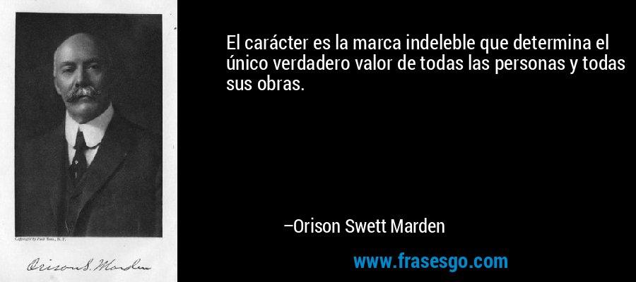 El carácter es la marca indeleble que determina el único verdadero valor de todas las personas y todas sus obras. – Orison Swett Marden