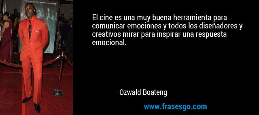 El cine es una muy buena herramienta para comunicar emociones y todos los diseñadores y creativos mirar para inspirar una respuesta emocional. – Ozwald Boateng