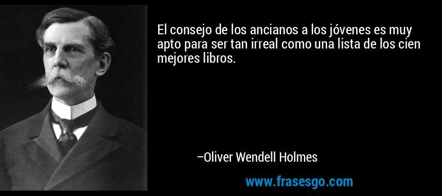 El consejo de los ancianos a los jóvenes es muy apto para ser tan irreal como una lista de los cien mejores libros. – Oliver Wendell Holmes