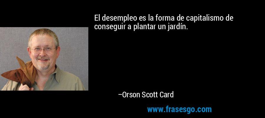 El desempleo es la forma de capitalismo de conseguir a plantar un jardín. – Orson Scott Card