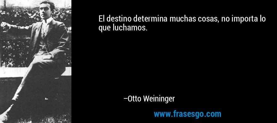 El destino determina muchas cosas, no importa lo que luchamos. – Otto Weininger