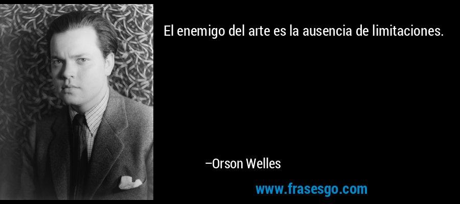 El enemigo del arte es la ausencia de limitaciones. – Orson Welles