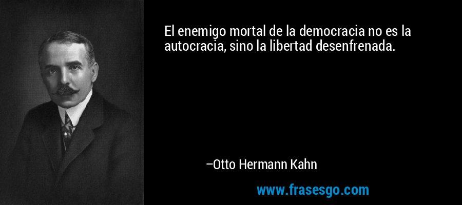 El enemigo mortal de la democracia no es la autocracia, sino la libertad desenfrenada. – Otto Hermann Kahn