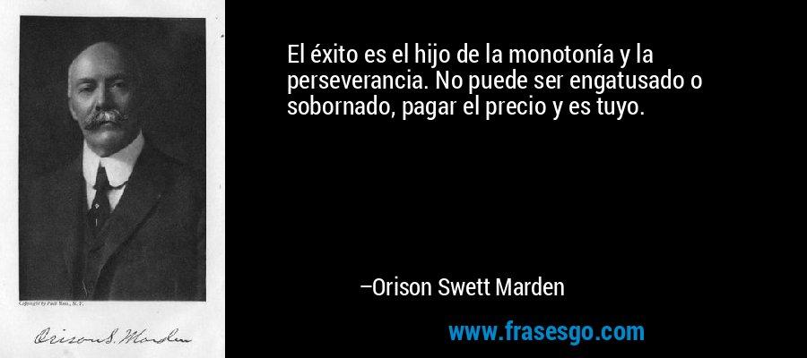 El éxito es el hijo de la monotonía y la perseverancia. No puede ser engatusado o sobornado, pagar el precio y es tuyo. – Orison Swett Marden