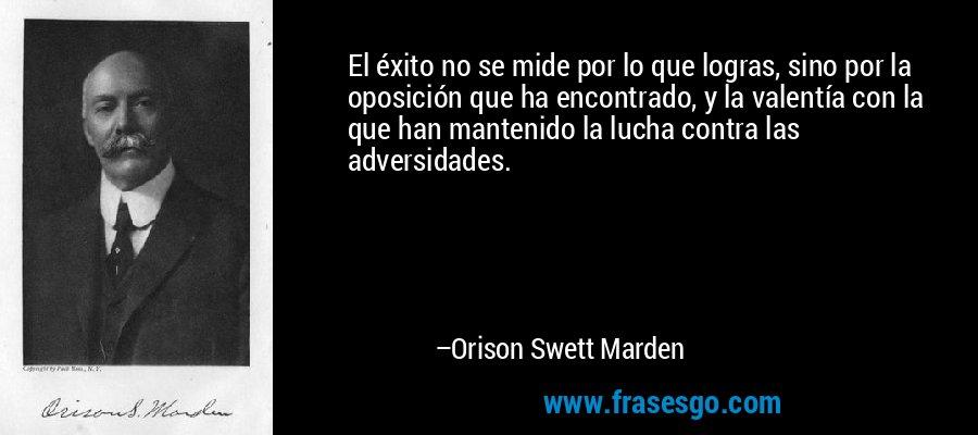 El éxito no se mide por lo que logras, sino por la oposición que ha encontrado, y la valentía con la que han mantenido la lucha contra las adversidades. – Orison Swett Marden