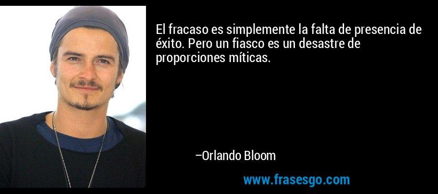 El fracaso es simplemente la falta de presencia de éxito. Pero un fiasco es un desastre de proporciones míticas. – Orlando Bloom