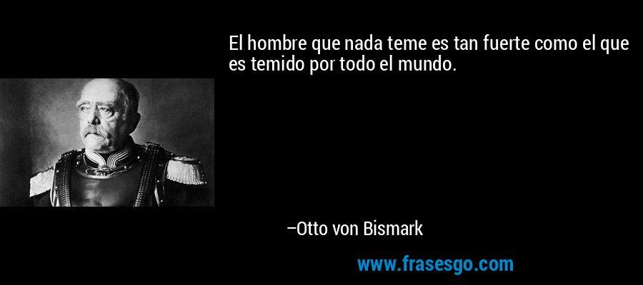 El hombre que nada teme es tan fuerte como el que es temido por todo el mundo. – Otto von Bismark