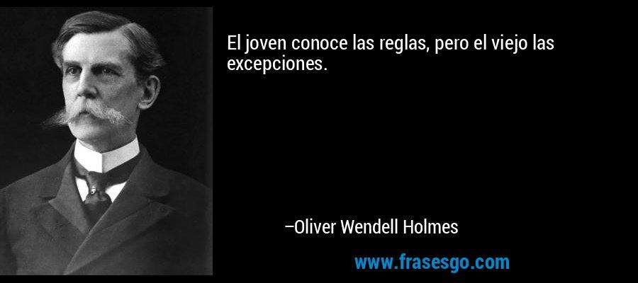 El joven conoce las reglas, pero el viejo las excepciones. – Oliver Wendell Holmes