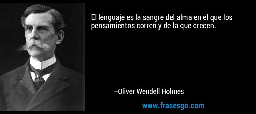 El lenguaje es la sangre del alma en el que los pensamientos corren y de la que crecen. – Oliver Wendell Holmes