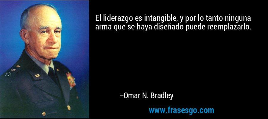 El liderazgo es intangible, y por lo tanto ninguna arma que se haya diseñado puede reemplazarlo. – Omar N. Bradley