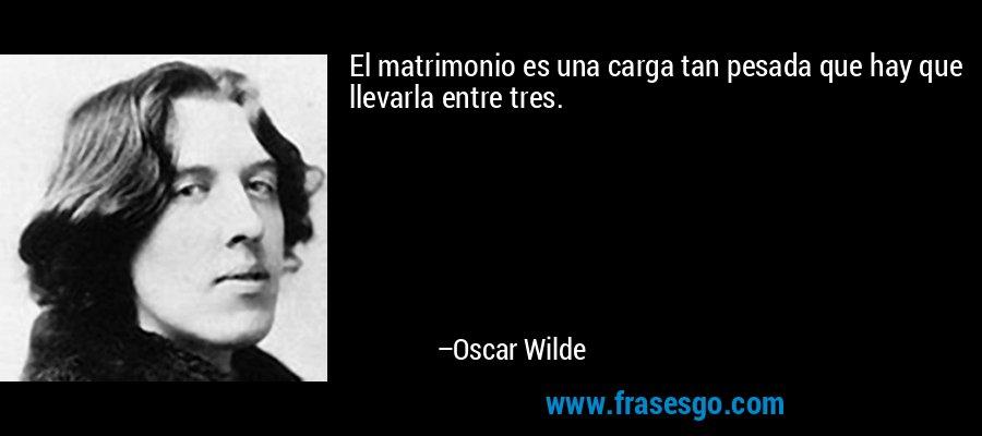 El matrimonio es una carga tan pesada que hay que llevarla entre tres. – Oscar Wilde