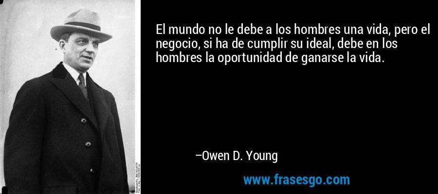 El mundo no le debe a los hombres una vida, pero el negocio, si ha de cumplir su ideal, debe en los hombres la oportunidad de ganarse la vida. – Owen D. Young