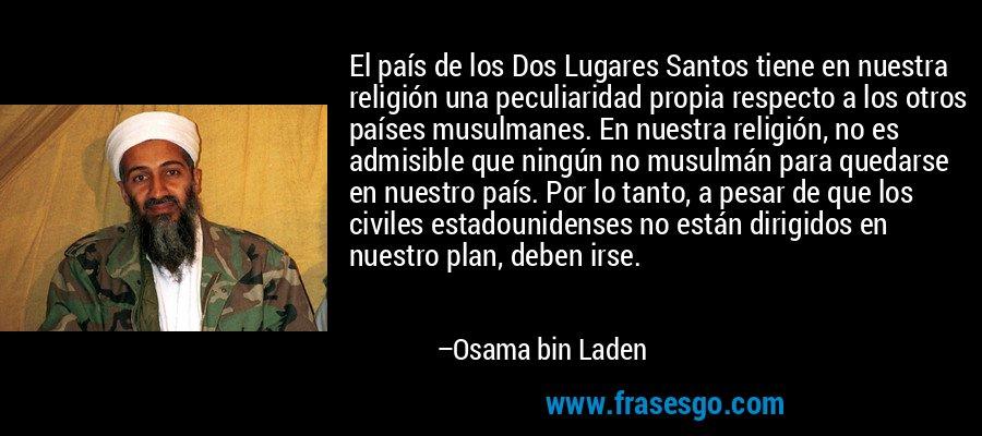 El país de los Dos Lugares Santos tiene en nuestra religión una peculiaridad propia respecto a los otros países musulmanes. En nuestra religión, no es admisible que ningún no musulmán para quedarse en nuestro país. Por lo tanto, a pesar de que los civiles estadounidenses no están dirigidos en nuestro plan, deben irse. – Osama bin Laden