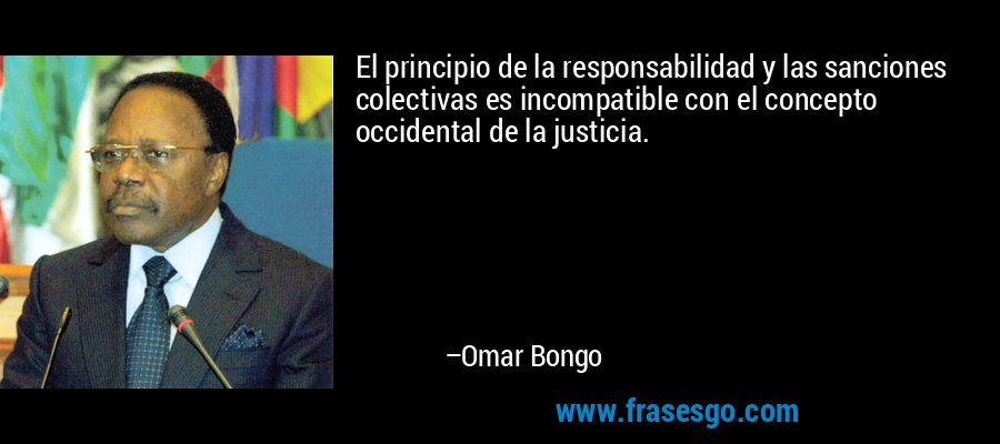 El principio de la responsabilidad y las sanciones colectivas es incompatible con el concepto occidental de la justicia. – Omar Bongo