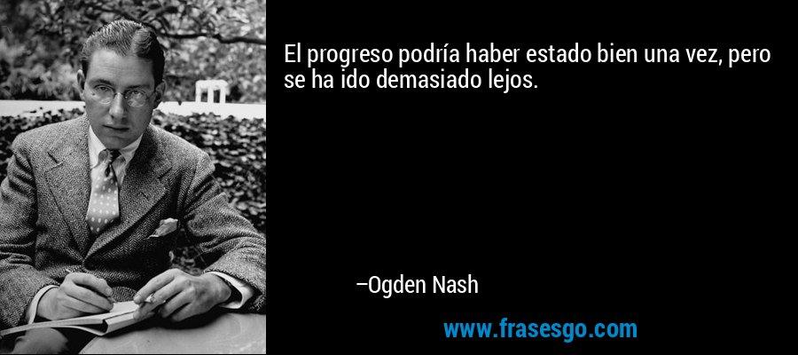 El progreso podría haber estado bien una vez, pero se ha ido demasiado lejos. – Ogden Nash