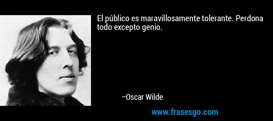 El público es maravillosamente tolerante. Perdona todo excepto genio. – Oscar Wilde