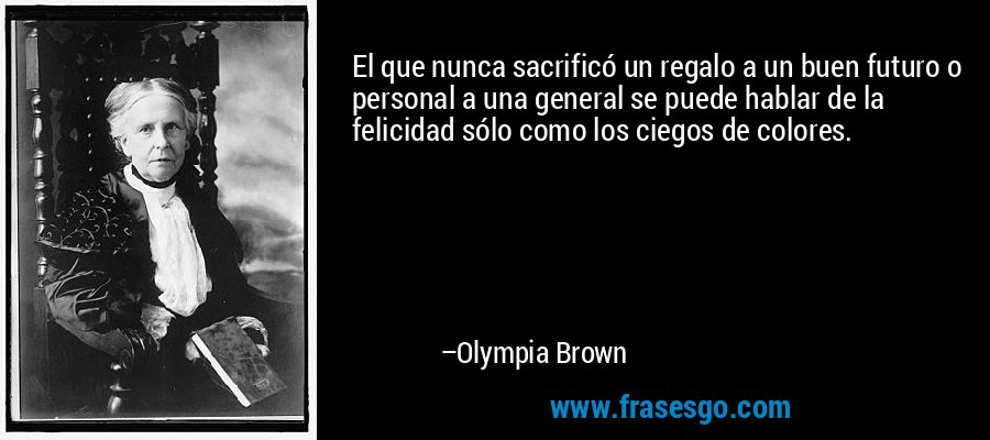 El que nunca sacrificó un regalo a un buen futuro o personal a una general se puede hablar de la felicidad sólo como los ciegos de colores. – Olympia Brown