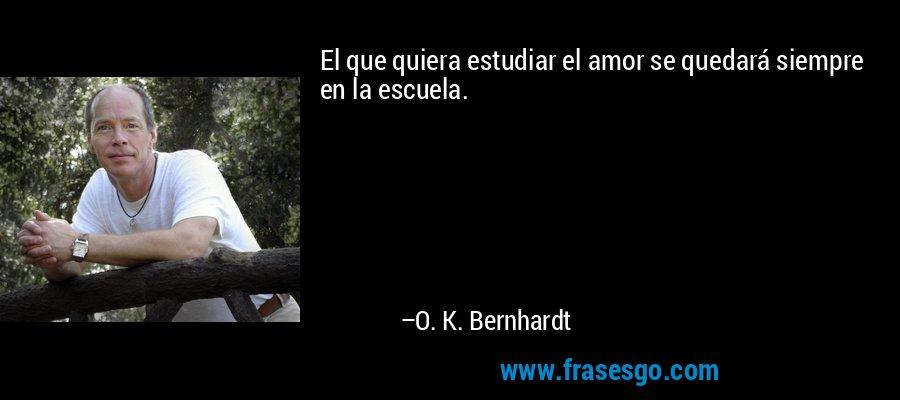 El que quiera estudiar el amor se quedará siempre en la escuela. – O. K. Bernhardt