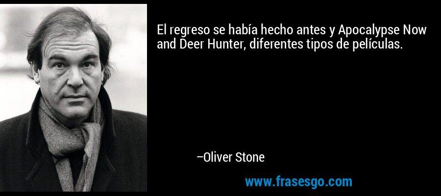 El regreso se había hecho antes y Apocalypse Now and Deer Hunter, diferentes tipos de películas. – Oliver Stone