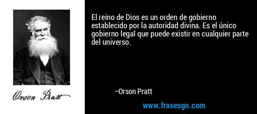 El reino de Dios es un orden de gobierno establecido por la autoridad divina. Es el único gobierno legal que puede existir en cualquier parte del universo. – Orson Pratt